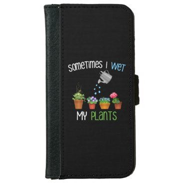 Sometimes I Wet My Plants Funny Gardening iPhone 6/6s Wallet Case