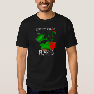 Sometimes I Wet My Plants T Shirt