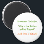 """Sometimes I Wonder.. Why.. Funny Fridge Magnet<br><div class=""""desc"""">&quot;Sometimes I Wonder.. &#39;Why is that Frisbe getting Bigger?&#39; ..And Then it Hits Me&quot; - A funny, hilarious, joke on a magnet for your fridge / dishwasher / kitchen / file cabinet. Makes a fun gift for your friends, family, frisbe lovers &amp; players. Spread some smiles around with this magnet....</div>"""