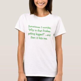 """Sometimes I wonder, """"Why is that Frisbee gettin... T-Shirt"""