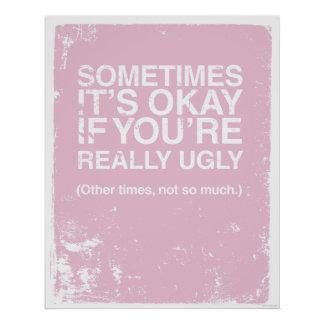 SOMETIMES IT'S OKAY IF YOU'RE REALLY UGLY POSTER