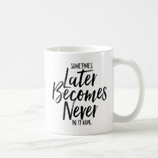 Sometimes Later Becomes Never Hand Lettered Mug