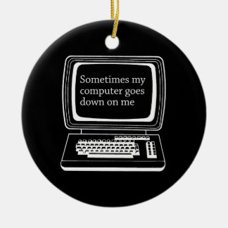 Sometimes my computer goes down on me ornaments