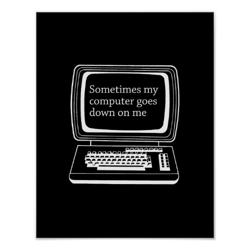 Sometimes my computer goes down on me poster
