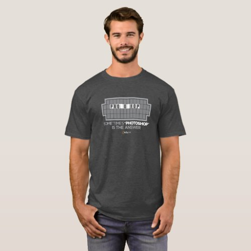Sometimes Photoshop is the Answer T_Shirt