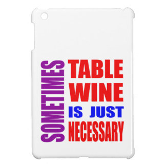 Sometimes Table Wine is just necessary Case For The iPad Mini
