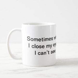 Sometimes when I close my eyes, I can't see. Coffee Mug
