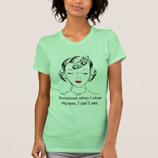 Sometimes when I close my eyes, I can't see. Shirt