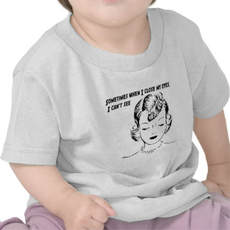 Sometimes when I close my eyes, I can't see. Shirts