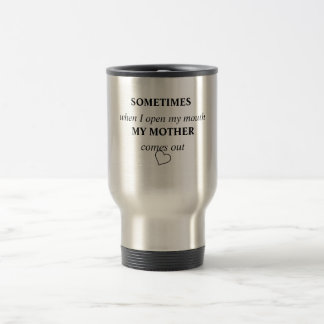 SOMETIMES when I open my mouth MY MOTHER comes out 15 Oz Stainless Steel Travel Mug