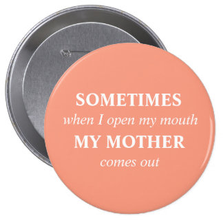 SOMETIMES when I open my mouth MY MOTHER comes out Button