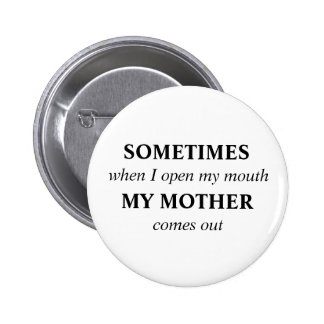 SOMETIMES when I open my mouth MY MOTHER comes out Pinback Button