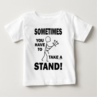 Sometimes You Have To Take A Stand! Baby T-Shirt