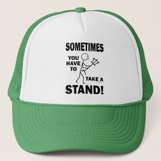 Sometimes You Have To Take A Stand! Trucker Hat