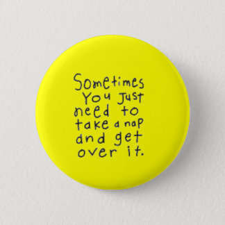 SOMETIMES YOU JUST NEED TO TAKE NAP GET OVER IT BUTTON