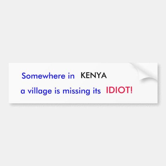 Somewhere in , KENYA, a village is missing its,... Bumper Sticker