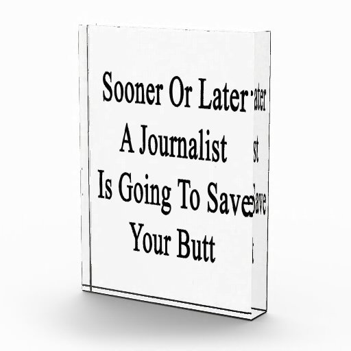 Sooner Or Later A Journalist Is Going To Save Your Acrylic Award