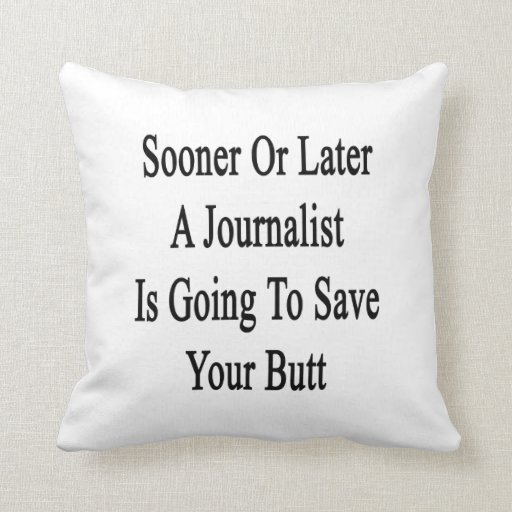 Sooner Or Later A Journalist Is Going To Save Your Throw Pillow