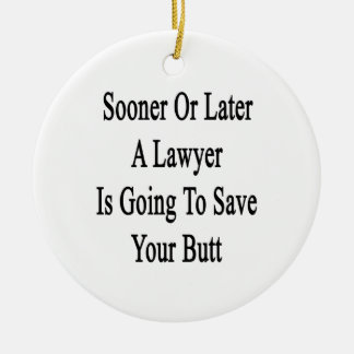 Sooner Or Later A Lawyer Is Going To Save Your But Ceramic Ornament