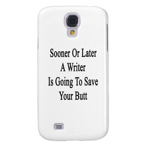 Sooner Or Later A Writer Is Going To Save Your But Galaxy S4 Cover
