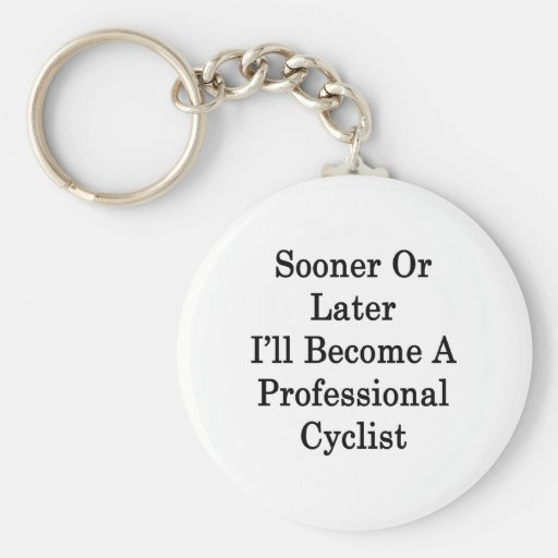 Sooner Or Later I'll Become A Professional Cyclist Keychains