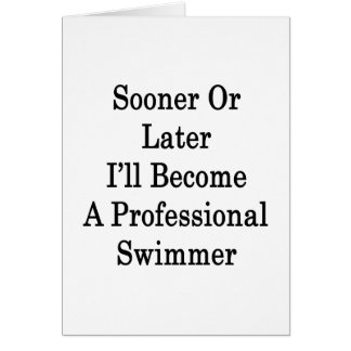Sooner Or Later I'll Become A Professional Swimmer Card