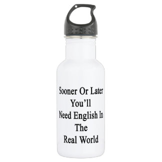 Sooner Or Later You'll Need English In The Real Wo 18oz Water Bottle