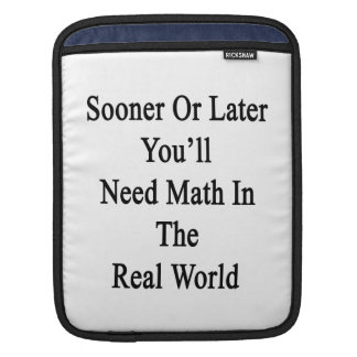 Sooner Or Later You'll Need Math In The Real World Sleeve For iPads