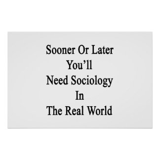 Sooner Or Later You'll Need Sociology In The Real Poster