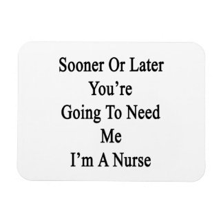 Sooner Or Later You're Going To Need Me I'm A Nurs Magnet