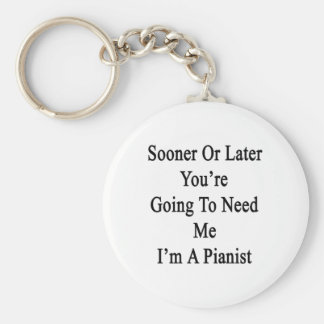 Sooner Or Later You're Going To Need Me I'm A Pian Key Chains