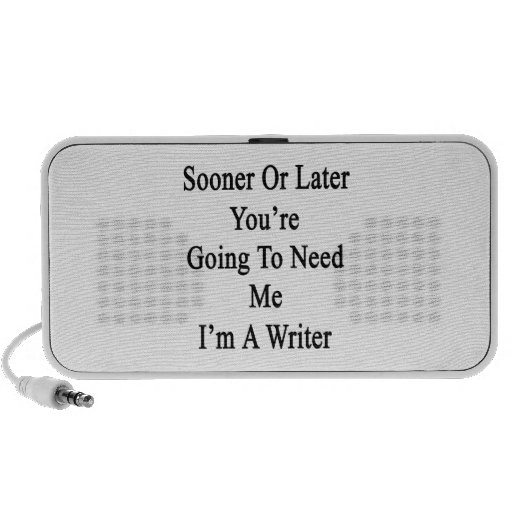 Sooner Or Later You're Going To Need Me I'm A Writ Speaker System