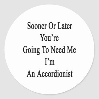 Sooner Or Later You're Going To Need Me I'm An Acc Round Stickers