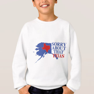 Sorry about that Texas - Alaska Pride Sweatshirt