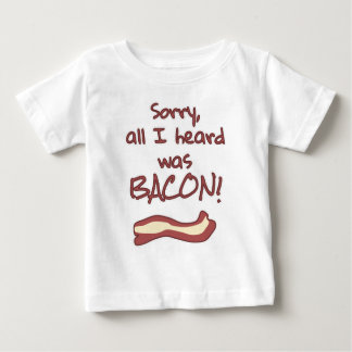 Sorry, all I heard was BACON! Baby T-Shirt