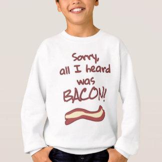 Sorry, all I heard was BACON! Sweatshirt