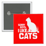 SORRY BOYS I LIKE CATS - WHITE -.png Pinback Buttons