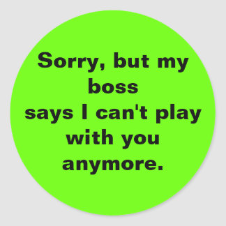 Sorry, but my boss says I can't play with you any. Classic Round Sticker