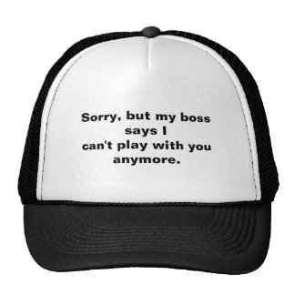 Sorry, but my boss says Ican't play with you an... Hats