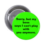 Sorry, but my bosssays I can't play withyou any... Pinback Button
