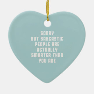 Sorry, but sarcastic people are actually smarter t ceramic ornament