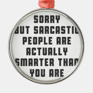 Sorry, but sarcastic people are actually smarter t metal ornament