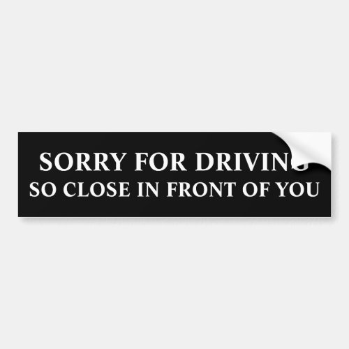 Sorry For Driving So Close In Front Of You Bumper Sticker