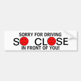 Sorry for driving so close in front of you! bumper sticker