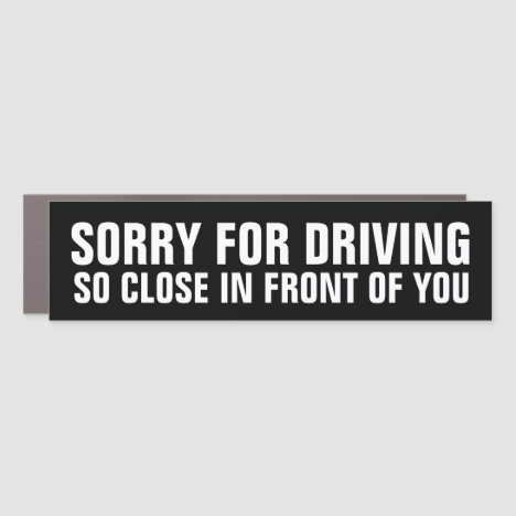 Sorry For Driving So Close in Front of You Car Magnet