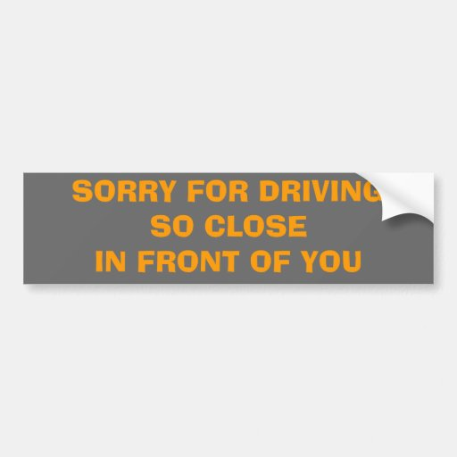 SORRY FOR DRIVINGSO CLOSEIN FRONT OF YOU CAR BUMPER STICKER