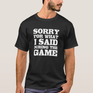 Sorry for What I Said During the Game Funny Sports T-Shirt