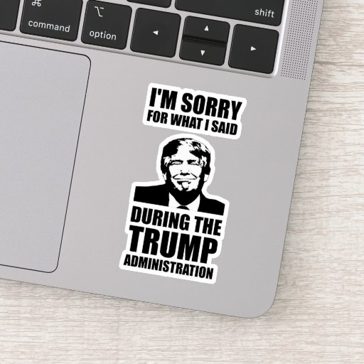 Sorry For What I Said During Trump Administration Sticker