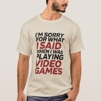Sorry for What I Said When I was Gaming T-shirt