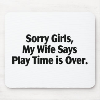 Sorry Girls My Wife Says Play Time Is Over Mousepads